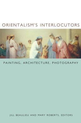 Orientalism's Interlocutors: Painting, Architecture, Photography