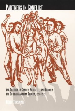 Partners in Conflict: The Politics of Gender, Sexuality, and Labor in the Chilean Agrarian Reform, 1950-1973