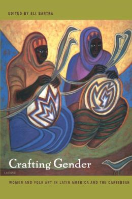 Crafting Gender: Women and Folk Art in Latin America and the Caribbean