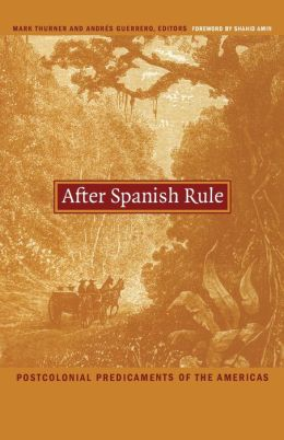 After Spanish Rule: Postcolonial Predicaments of the Americas