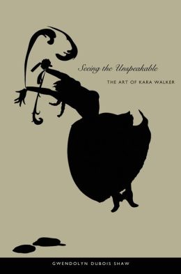 Seeing the Unspeakable: The Art of Kara Walker