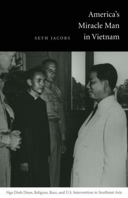 America's Miracle Man in Vietnam: Ngo Dinh Diem, Religion, Race, and U. S. Intervention in Southeast Asia