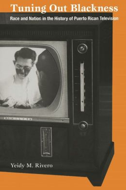 Tuning Out Blackness: Race and Nation in the History of Puerto Rican Television
