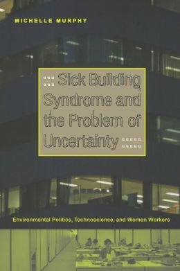 Sick Building Syndrome and the Problem of Uncertainty: Environmental Politics, Technoscience, and Women Workers