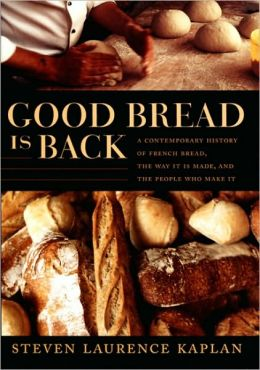 Good Bread Is Back: A Contemporary History of French Bread, the Way It Is Made, and the People Who Make It