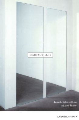 Dead Subjects: Toward a Politics of Loss in Latino Studies