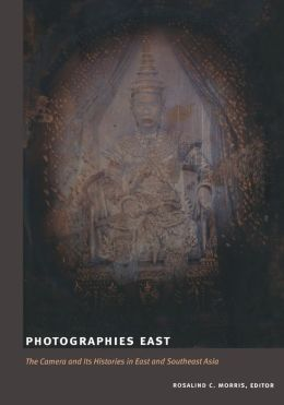 Photographies East: The Camera and Its Histories in East and Southeast Asia