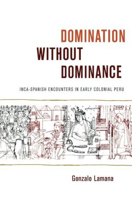 Domination without Dominance: Inca-Spanish Encounters in Early Colonial Peru