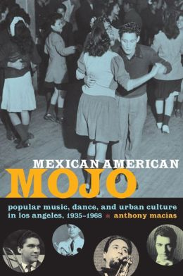 Mexican American Mojo: Popular Music, Dance, and Urban Culture in Los Angeles, 1935-1968