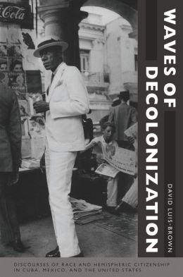 Waves of Decolonization: Discourses of Race and Hemispheric Citizenship in Cuba, Mexico, and the United States