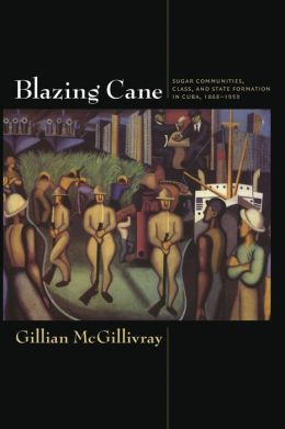 Blazing Cane: Sugar Communities, Class, and State Formation in Cuba, 1868-1959