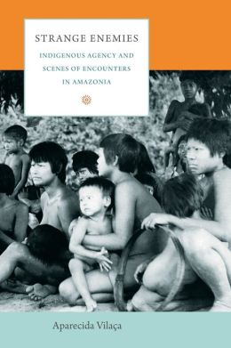 Strange Enemies: Indigenous Agency and Scenes of Encounters in Amazonia
