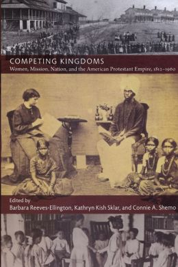 Competing Kingdoms: Women, Mission, Nation, and the American Protestant Empire, 1812-1960
