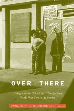 Over There: Living with the U. S. Military Empire from World War Two to the Present