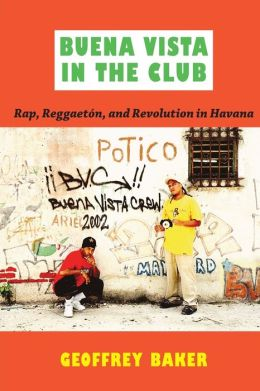 Buena Vista in the Club: Rap, Reggaetón, and Revolution in Havana