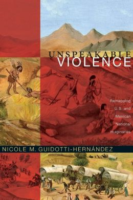 Unspeakable Violence: Remapping U. S. and Mexican National Imaginaries