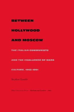 Between Hollywood and Moscow: The Italian Communists and the Challenge of Mass Culture, 1943-1991