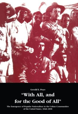 With All, and for the Good of All: The Emergence of Popular Nationalism in the Cuban Communities of the United States, 1848-1898