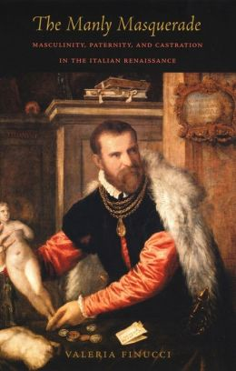 The Manly Masquerade: Masculinity, Paternity, and Castration in the Italian Renaissance