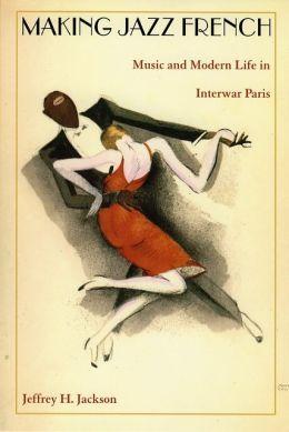 Making Jazz French: Music and Modern Life in Interwar Paris