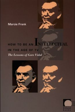 How to Be an Intellectual in the Age of TV: The Lessons of Gore Vidal