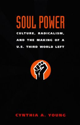 Soul Power: Culture, Radicalism, and the Making of a U.S. Third World Left