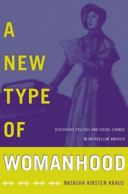 A New Type of Womanhood: Discursive Politics and Social Change in Antebellum America