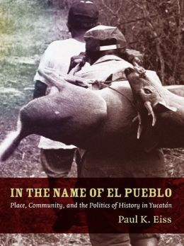 In the Name of El Pueblo: Place, Community, and the Politics of History in Yucatán