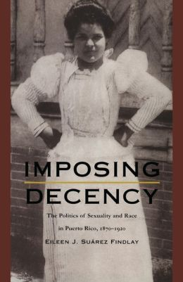 Imposing Decency: The Politics of Sexuality and Race in Puerto Rico, 1870-1920