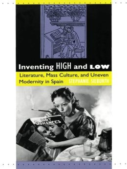 Inventing High and Low: Literature, Mass Culture, and Uneven Modernity in Spain