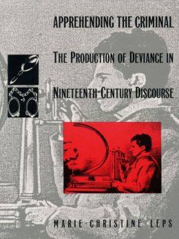 Apprehending the Criminal: The Production of Deviance in Nineteenth Century Discourse