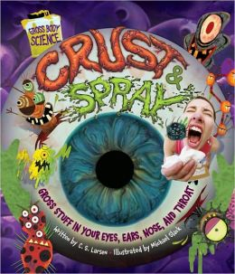 Crust and Spray: Gross Stuff in Your Eyes, Ears, Nose, and Throat