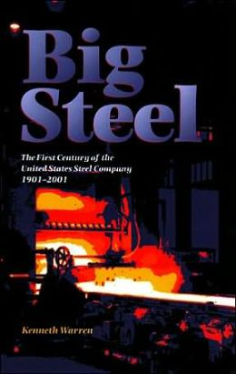 Big Steel: The First Century of the United States Steel Corporation, 1901-2001