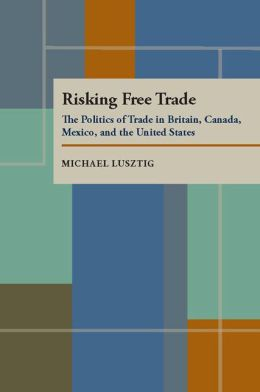 Risking Free Trade: The Politics of Trade in Britain, Canada, Mexico and the United States