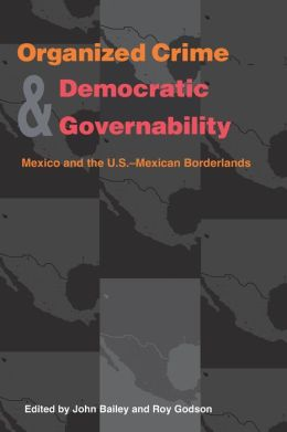 Organized Crime and Democratic Governability: Mexico and the U. S.-Mexican Borderlands