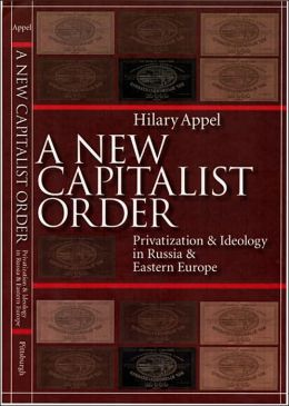 A New Capitalist Order: Privatization and Ideology in Russia and Eastern Europe