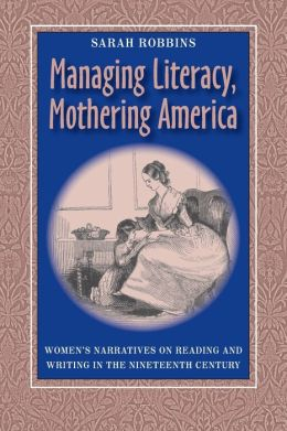 Managing Literacy, Mothering America: Women¿s Narratives on Reading and Writing in the Nineteenth Century