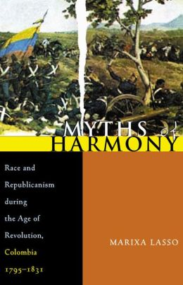 Myths of Harmony: Race and Republicanism During the Age of Revolution, Colombia 1795-1831