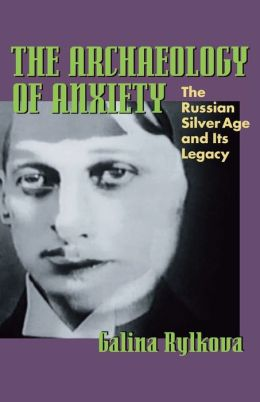 The Archaeology of Anxiety: The Russian Silver Age and its Legacy