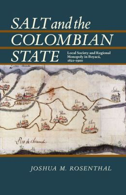 Salt and the Colombian State: Local Society and Regional Monopoly in Boyaca, 1821-1900