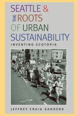 Seattle and the Roots of Urban Sustainability: Inventing Ecotopia