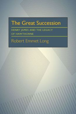 The Great Succession: Henry James and the Legacy of Hawthorne
