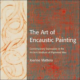 Art of Encaustic Painting: Contemporary Expression in the Ancient Medium of Pigmented Wax