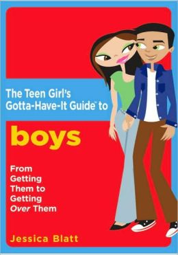 Girl's Gotta-Have-It Guide to Boys: From Getting Them to Getting over Them (Teen Girl's Gotta-Have-It Guides)