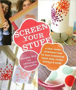 Screen Your Stuff: A Fun, Funky Introduction to Silk-Screening Your Tees, Totes, Towels and More