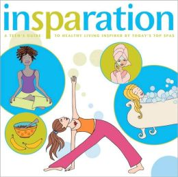 InSPAration A Teen's Guide to Healthy Living Inspired by Today's Top Spas