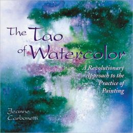Tao of Watercolor: A Revolutionary Approach to the Practice of Painting