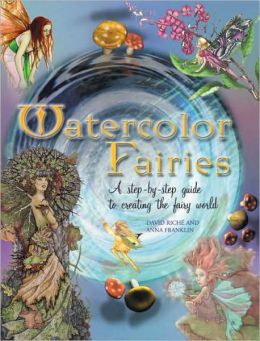 Watercolor Fairies: A Step by Step Guide to Creating the Fairie World