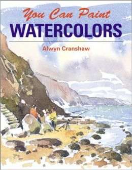You Can Paint Watercolors: A Step-by-Step Guide for Absolute Beginners