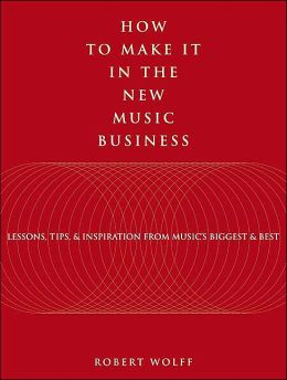 How to Make It in the New Music Business: Lessons, Tips and Inspiration from Music's Biggest and Best